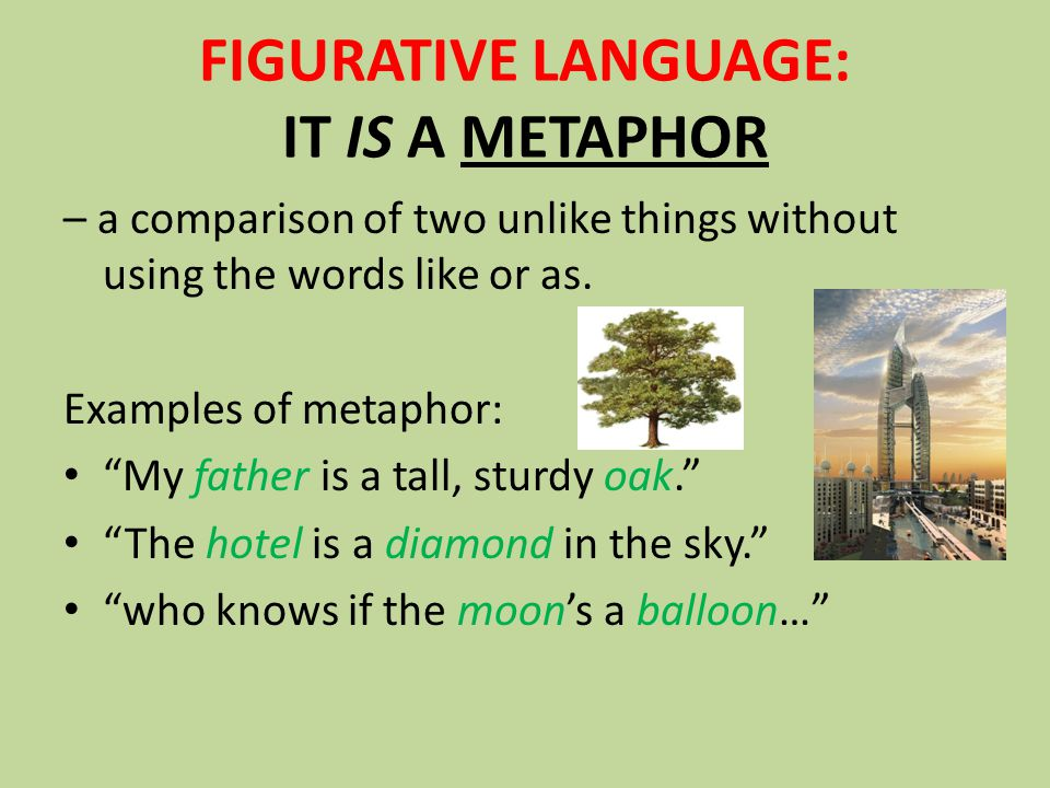 FIGURATIVE LANGUAGE: IT IS A METAPHOR – a comparison of two unlike things without using the words like or as.