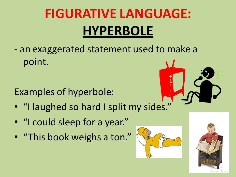 FIGURATIVE LANGUAGE: HYPERBOLE - an exaggerated statement used to make a point.