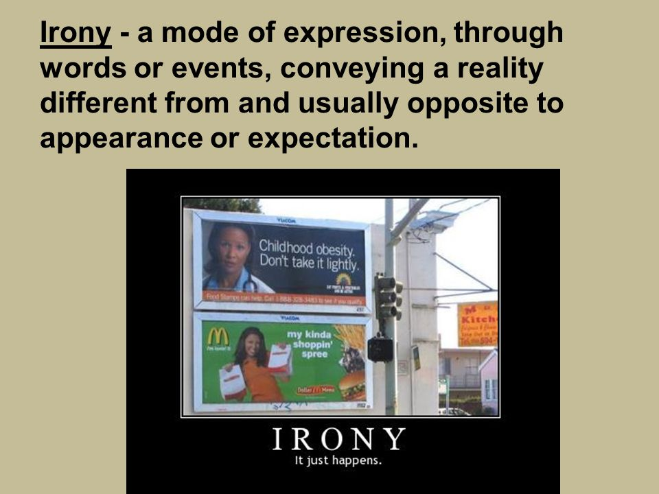 Irony - a mode of expression, through words or events, conveying a reality different from and usually opposite to appearance or expectation.