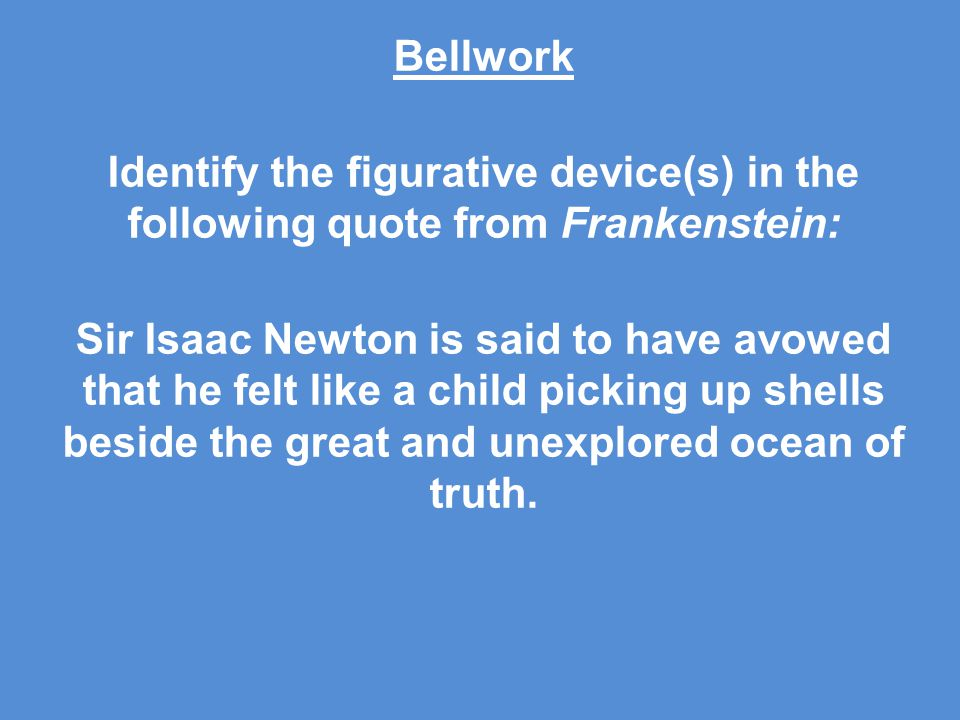 Bellwork Identify the figurative device(s) in the following quote from Frankenstein: Sir Isaac Newton is said to have avowed that he felt like a child picking up shells beside the great and unexplored ocean of truth.