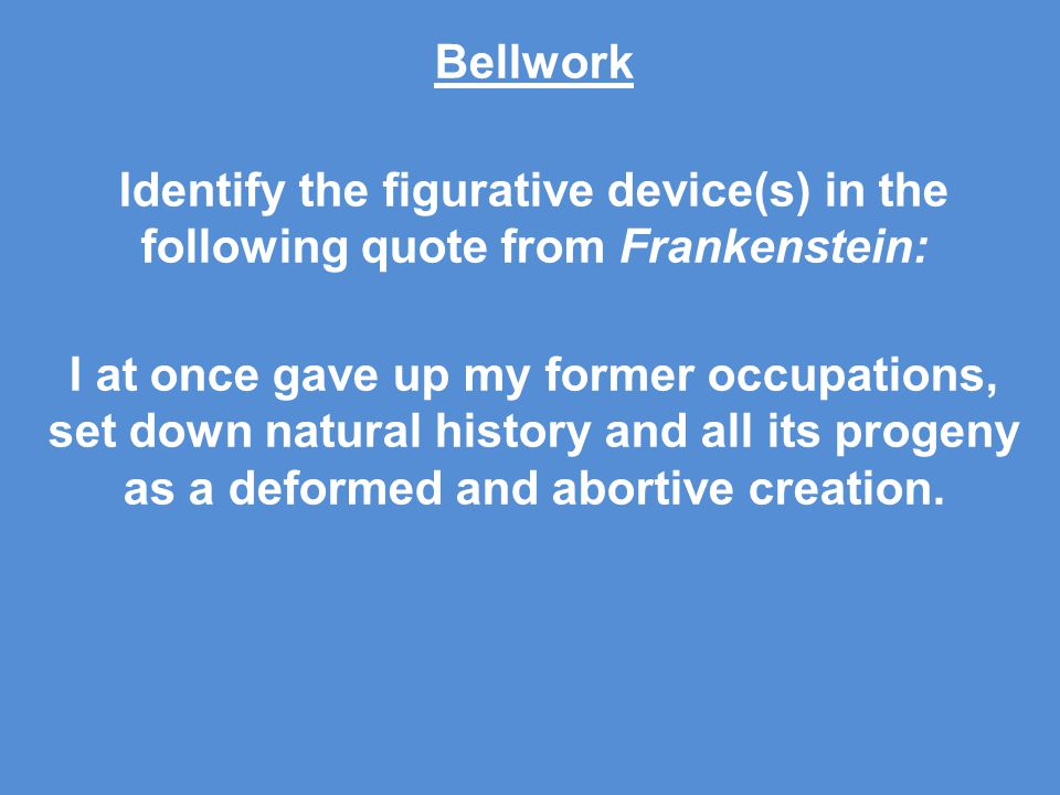 Bellwork Identify the figurative device(s) in the following quote from Frankenstein: I at once gave up my former occupations, set down natural history and all its progeny as a deformed and abortive creation.
