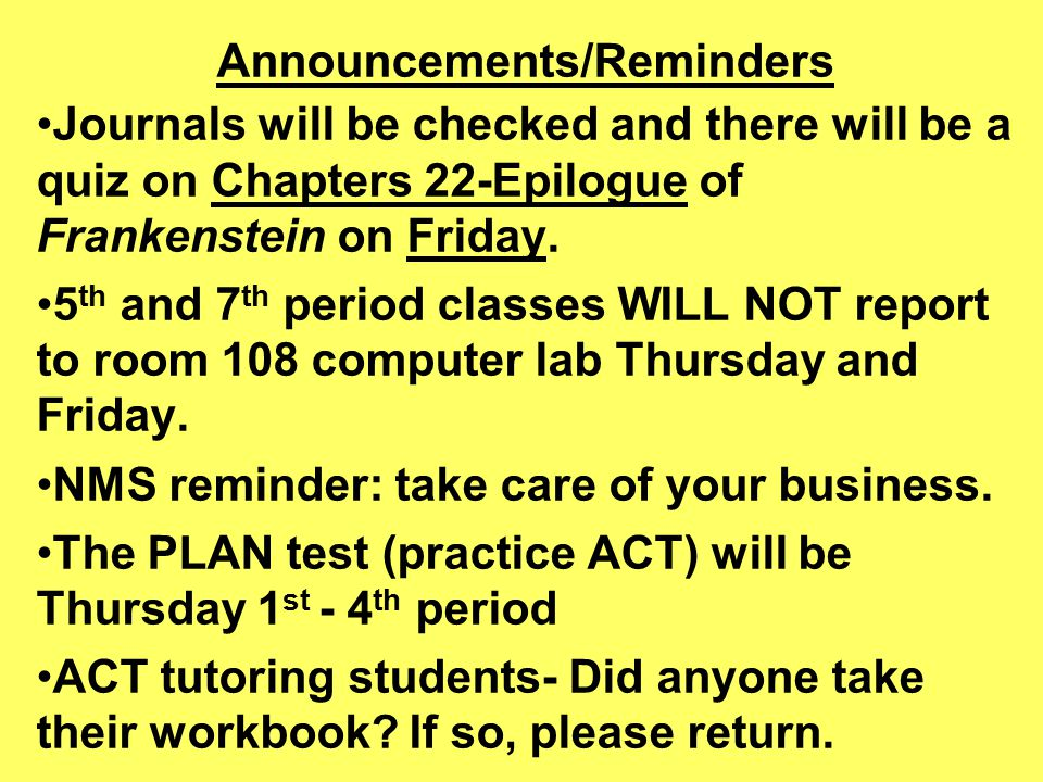 Announcements/Reminders Journals will be checked and there will be a quiz on Chapters 22-Epilogue of Frankenstein on Friday.