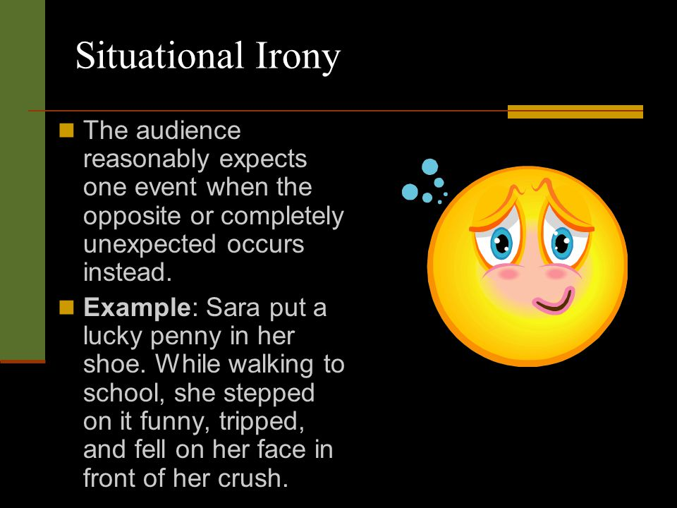 Situational Irony The audience reasonably expects one event when the opposite or completely unexpected occurs instead.