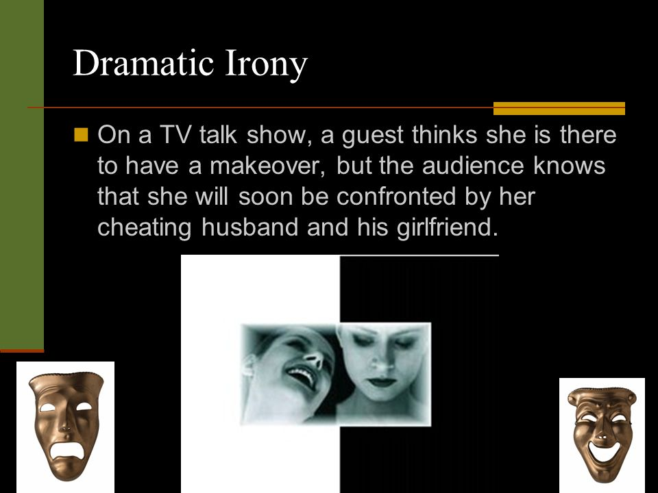 Dramatic Irony On a TV talk show, a guest thinks she is there to have a makeover, but the audience knows that she will soon be confronted by her cheating husband and his girlfriend.