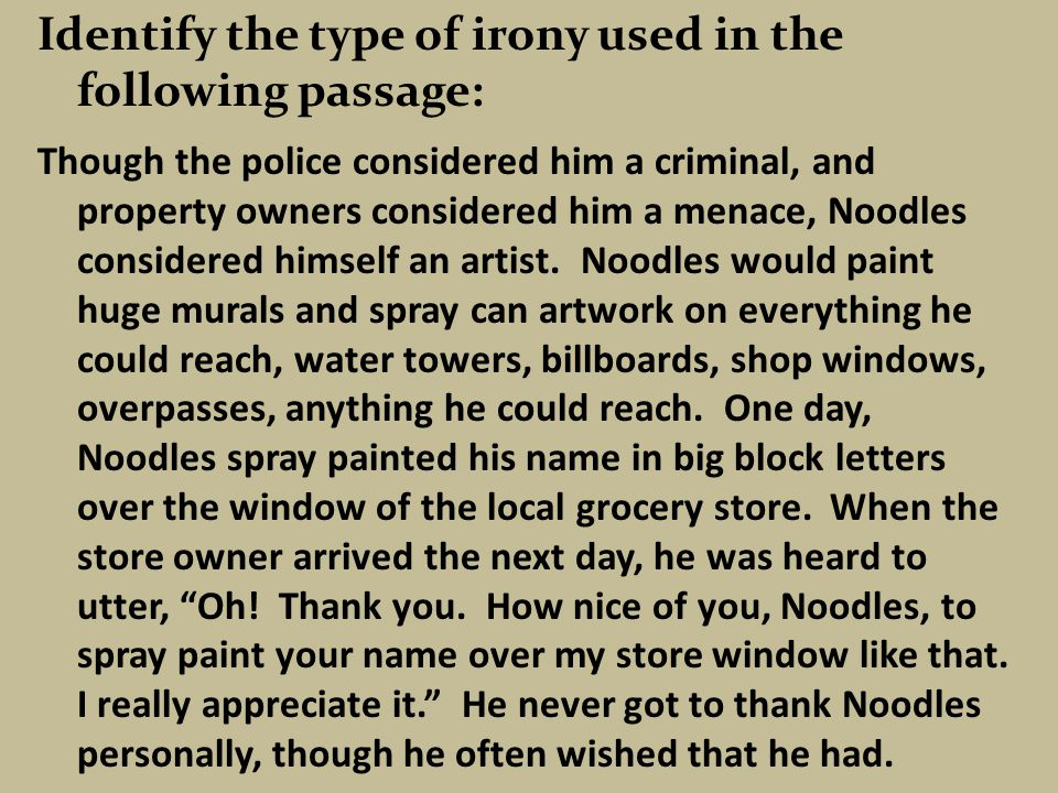 Identify the type of irony used in the following passage: Though the police considered him a criminal, and property owners considered him a menace, Noodles considered himself an artist.