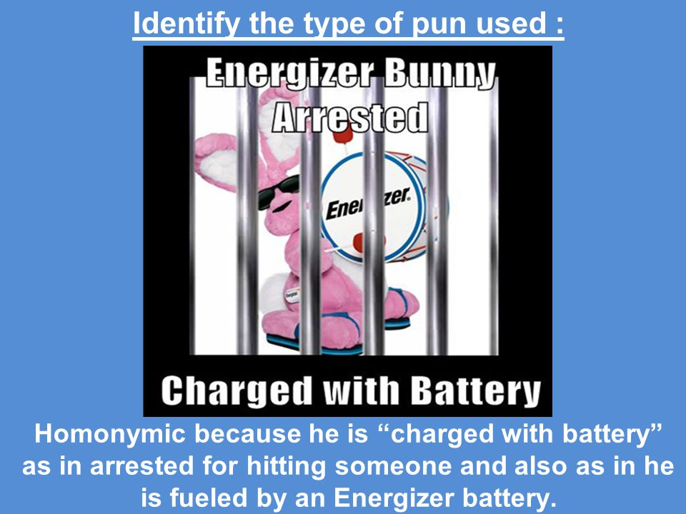 Identify the type of pun used : Homonymic because he is charged with battery as in arrested for hitting someone and also as in he is fueled by an Energizer battery.