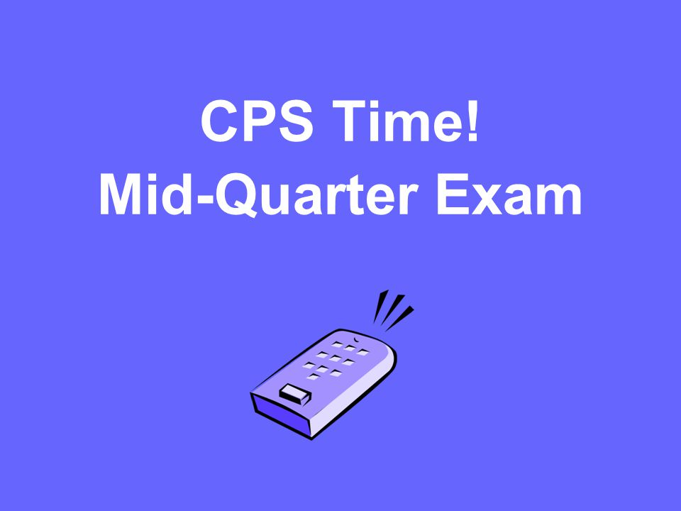 CPS Time! Mid-Quarter Exam