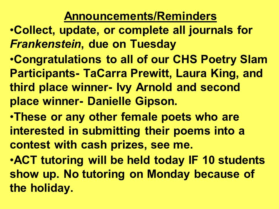 Announcements/Reminders Collect, update, or complete all journals for Frankenstein, due on Tuesday Congratulations to all of our CHS Poetry Slam Participants- TaCarra Prewitt, Laura King, and third place winner- Ivy Arnold and second place winner- Danielle Gipson.