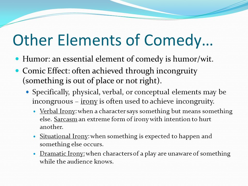 Other Elements of Comedy… Humor: an essential element of comedy is humor/wit.