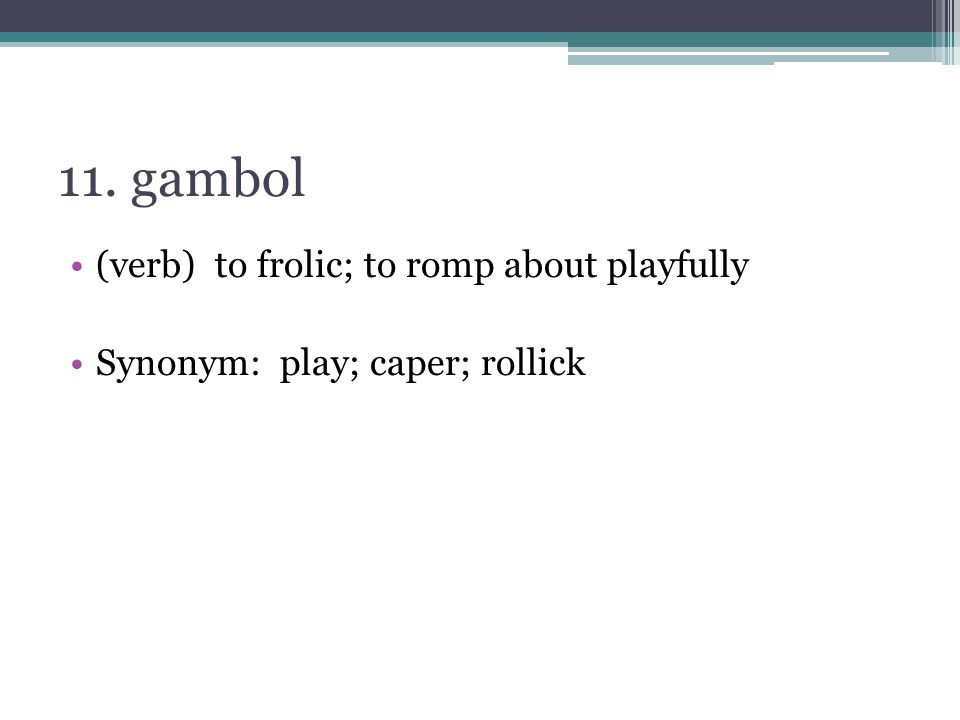 11. gambol (verb) to frolic; to romp about playfully Synonym: play; caper; rollick