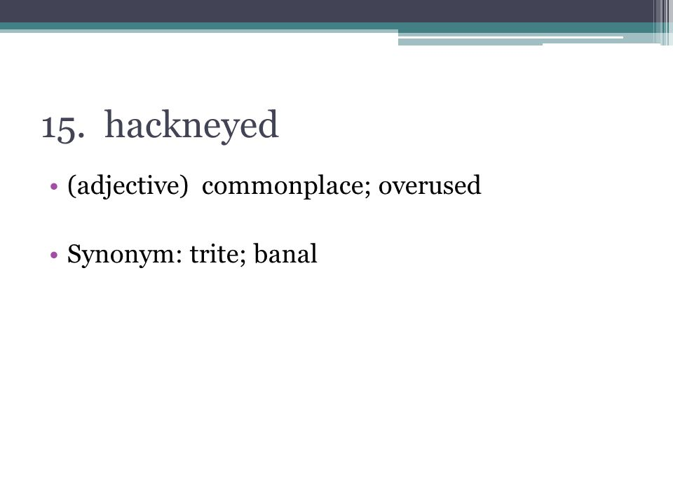 15. hackneyed (adjective) commonplace; overused Synonym: trite; banal