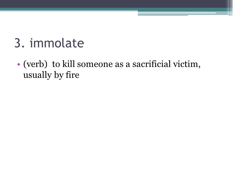 3. immolate (verb) to kill someone as a sacrificial victim, usually by fire