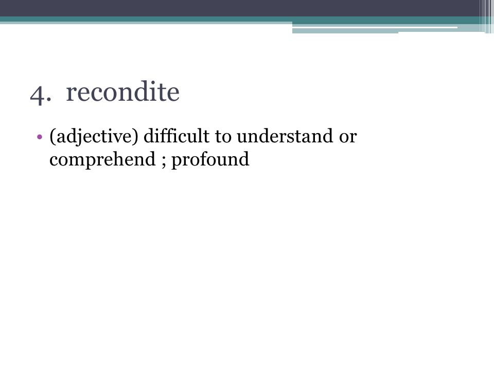 4. recondite (adjective) difficult to understand or comprehend ; profound