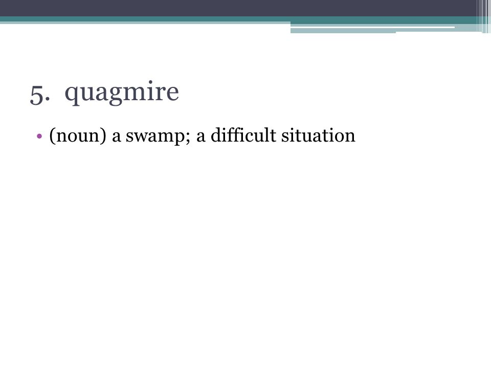5. quagmire (noun) a swamp; a difficult situation