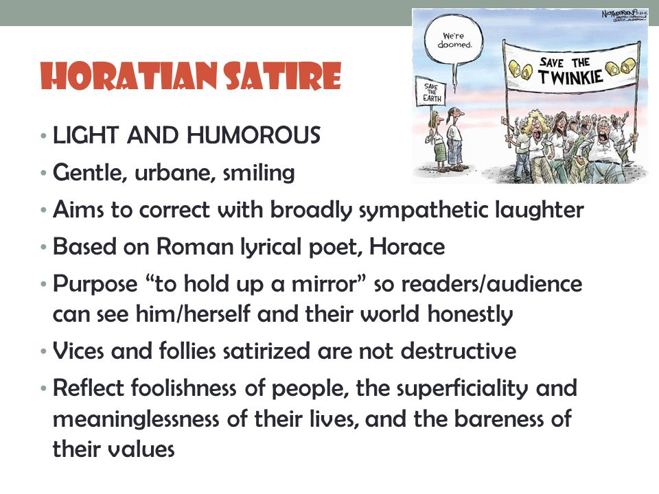 Horatian Satire LIGHT AND HUMOROUS Gentle, urbane, smiling Aims to correct with broadly sympathetic laughter Based on Roman lyrical poet, Horace Purpose to hold up a mirror so readers/audience can see him/herself and their world honestly Vices and follies satirized are not destructive Reflect foolishness of people, the superficiality and meaninglessness of their lives, and the bareness of their values