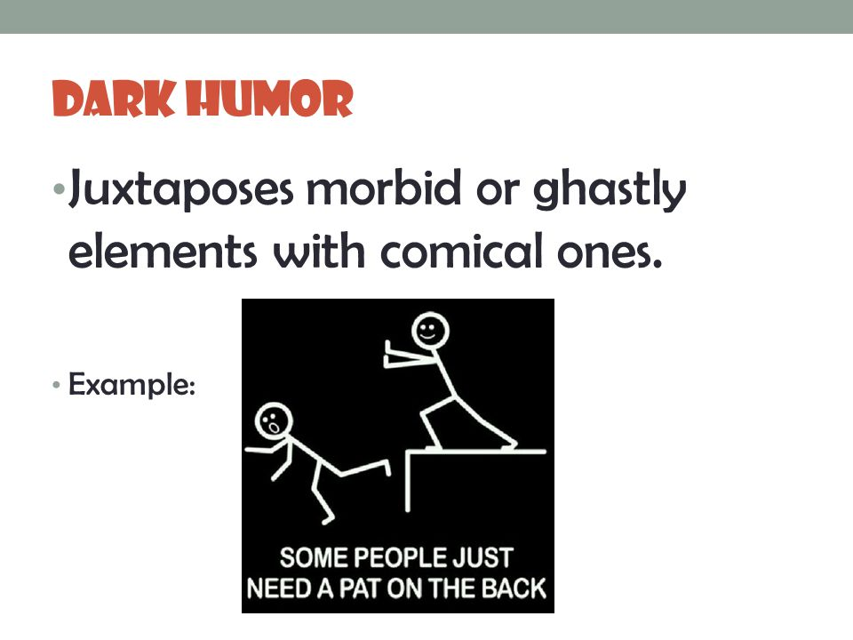 Dark Humor Juxtaposes morbid or ghastly elements with comical ones. Example: