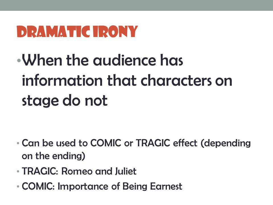 Dramatic Irony When the audience has information that characters on stage do not Can be used to COMIC or TRAGIC effect (depending on the ending) TRAGIC: Romeo and Juliet COMIC: Importance of Being Earnest