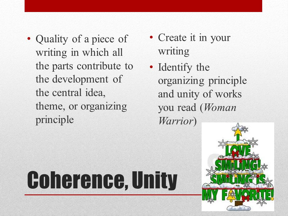 Coherence, Unity Quality of a piece of writing in which all the parts contribute to the development of the central idea, theme, or organizing principle Create it in your writing Identify the organizing principle and unity of works you read (Woman Warrior) 10