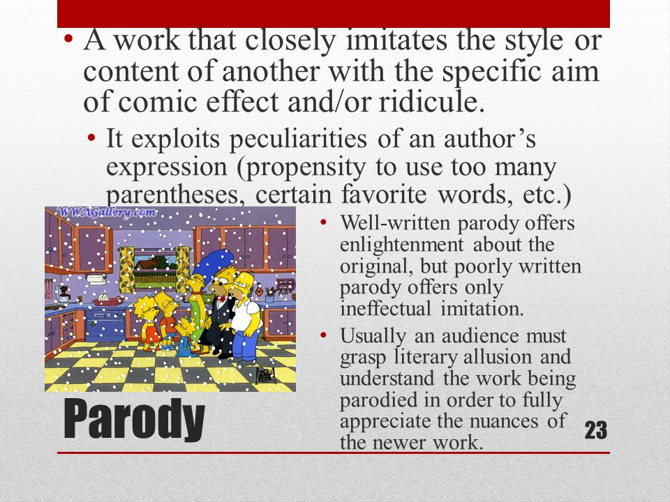 Parody A work that closely imitates the style or content of another with the specific aim of comic effect and/or ridicule.