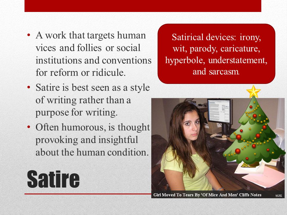 Satire A work that targets human vices and follies or social institutions and conventions for reform or ridicule.