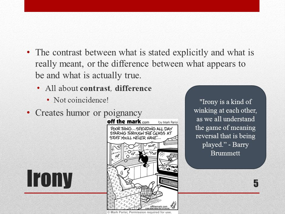 Three Types of Irony 1.verbal irony – when the words literally state the opposite of the writer's (or speaker's) meaning The muse of poetry / Should not know / The roses / In manure grow. 2.situational irony – when events turn out the opposite of what was expected; when what the characters and readers think ought to happen is not what does happen The Gift of the Magi – husband and wife give up their prized possessions to buy their spouses accessory for prized possession 3.dramatic irony – when facts or events are unknown to a character in a play or piece of fiction but known to the reader, audience, or other characters in the work.