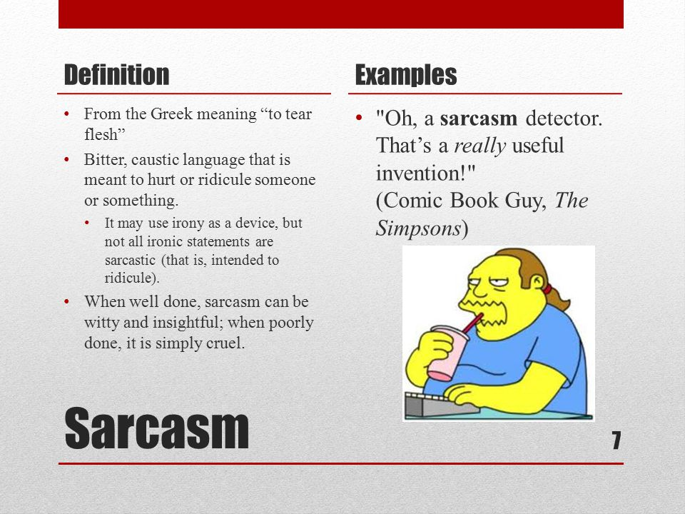 Sarcasm Definition From the Greek meaning to tear flesh Bitter, caustic language that is meant to hurt or ridicule someone or something.