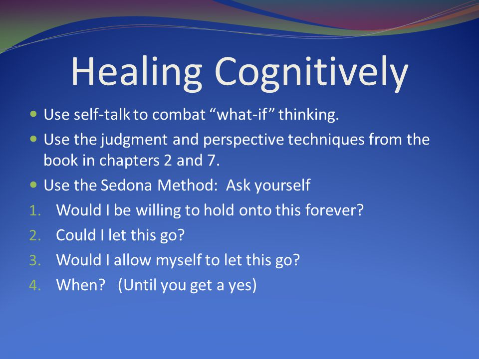 Healing Cognitively Use self-talk to combat what-if thinking.