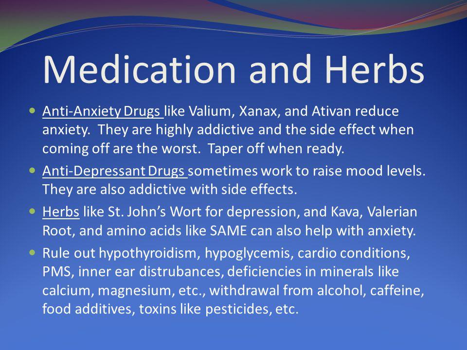 Medication and Herbs Anti-Anxiety Drugs like Valium, Xanax, and Ativan reduce anxiety.