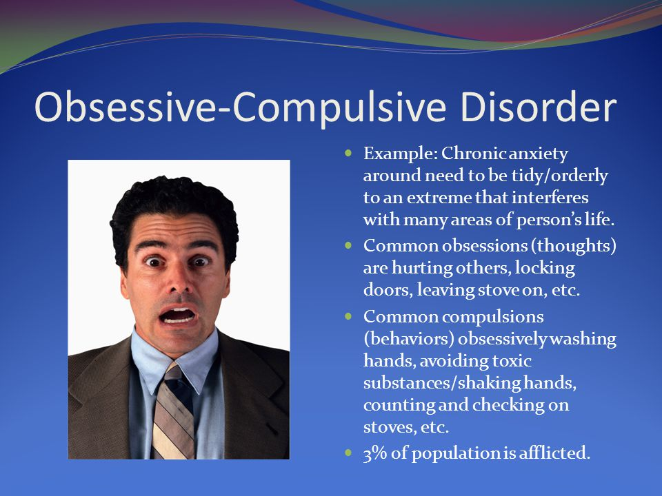 Obsessive-Compulsive Disorder Example: Chronic anxiety around need to be tidy/orderly to an extreme that interferes with many areas of person's life.