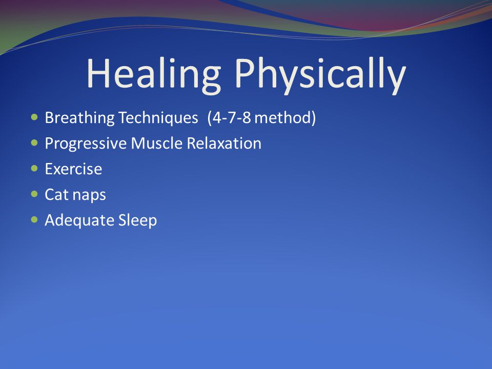 Healing Physically Breathing Techniques (4-7-8 method) Progressive Muscle Relaxation Exercise Cat naps Adequate Sleep