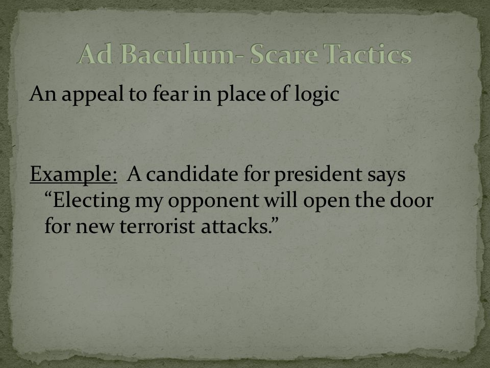An appeal to fear in place of logic Example: A candidate for president says Electing my opponent will open the door for new terrorist attacks.