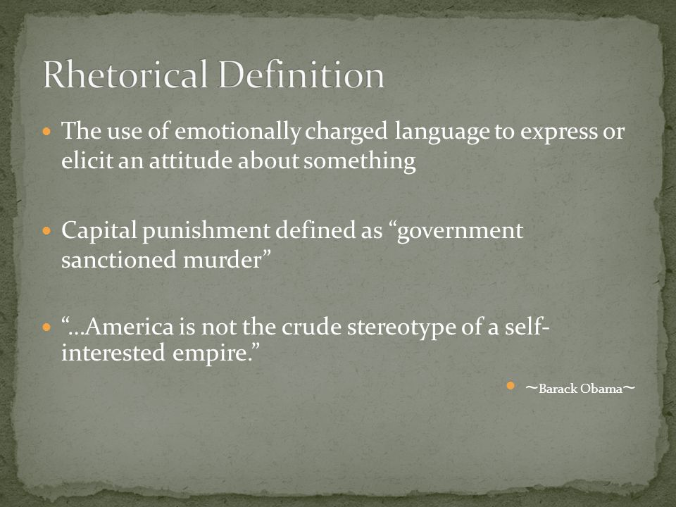 The use of emotionally charged language to express or elicit an attitude about something Capital punishment defined as government sanctioned murder …America is not the crude stereotype of a self- interested empire. ~ Barack Obama ~