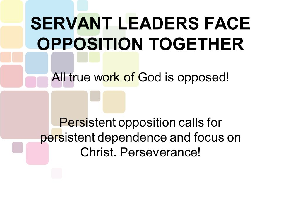 SERVANT LEADERS FACE OPPOSITION TOGETHER All true work of God is opposed! Persistent opposition calls for persistent dependence and focus on Christ. P