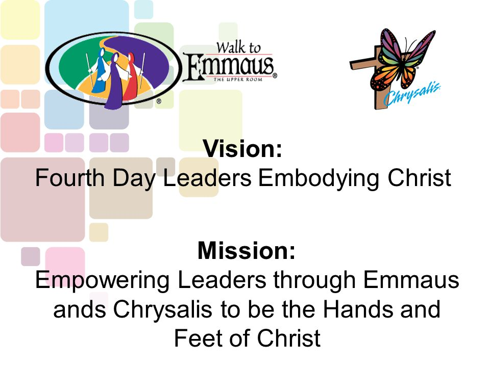 Vision: Fourth Day Leaders Embodying Christ Mission: Empowering Leaders through Emmaus ands Chrysalis to be the Hands and Feet of Christ
