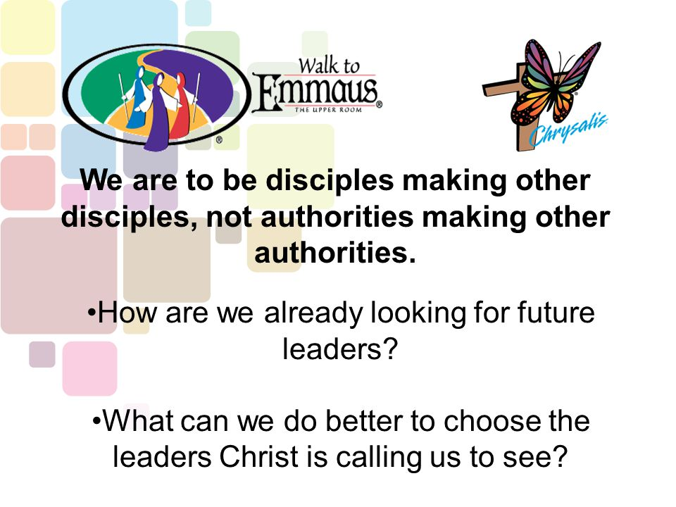 We are to be disciples making other disciples, not authorities making other authorities. How are we already looking for future leaders? What can we do