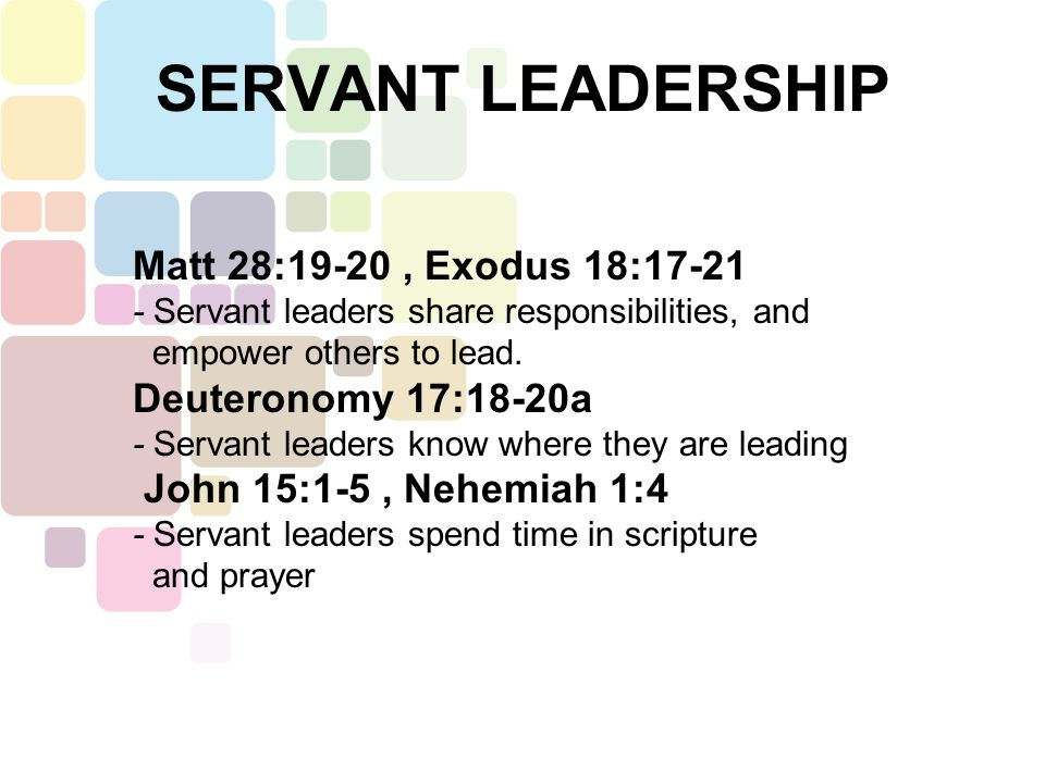 SERVANT LEADERSHIP Matt 28:19-20, Exodus 18:17-21 - Servant leaders share responsibilities, and empower others to lead. Deuteronomy 17:18-20a - Servan