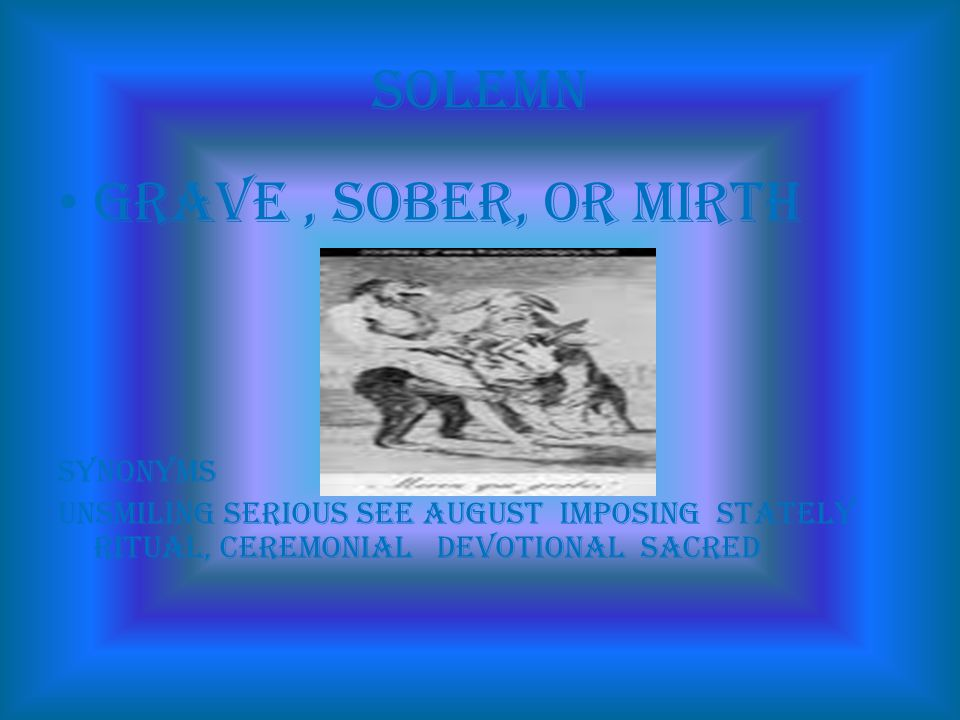 Solemn grave, sober, or mirth synonyms unsmiling serious See august imposing stately ritual, ceremonial devotional sacred