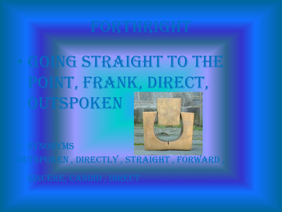 forthright going straight to the point, frank, direct, outspoken synonyms Outspoken, directly, straight, forward, sincere, candid, direct