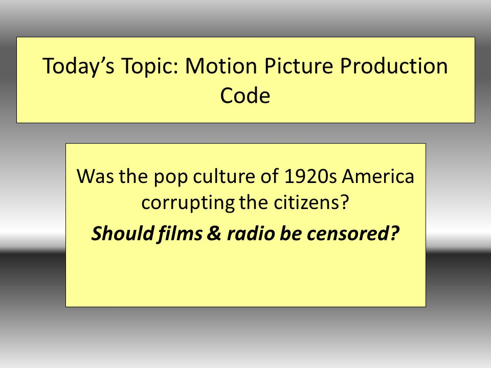 Today's Topic: Motion Picture Production Code Was the pop culture of 1920s America corrupting the citizens.