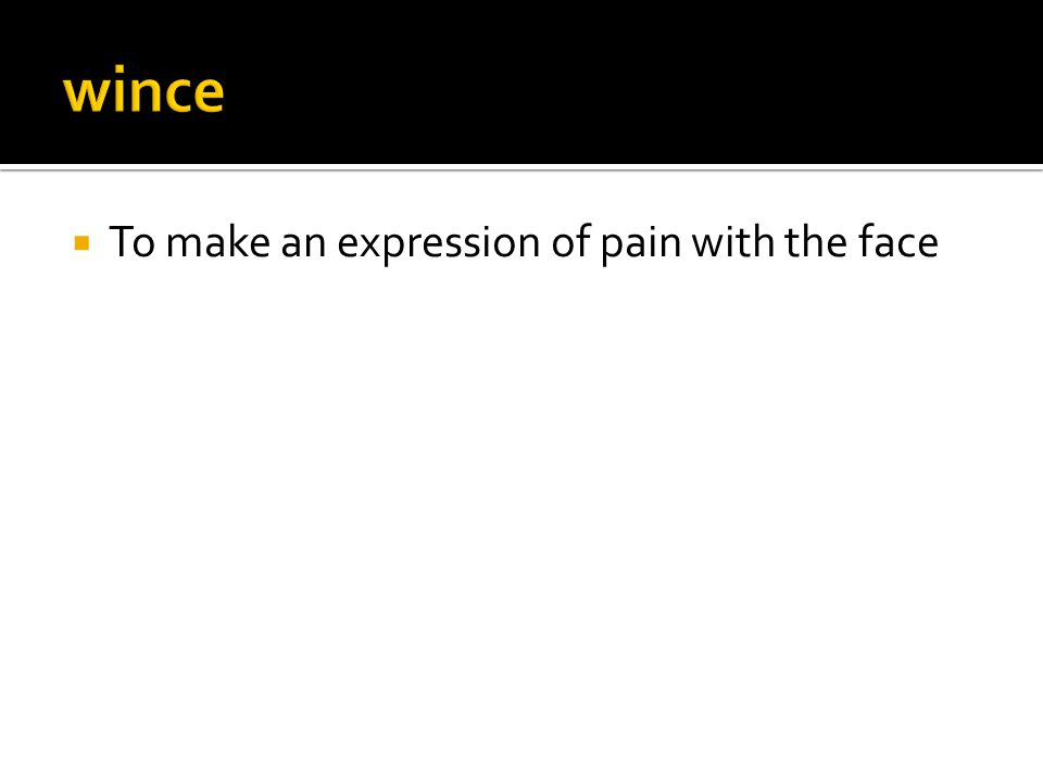  To make an expression of pain with the face