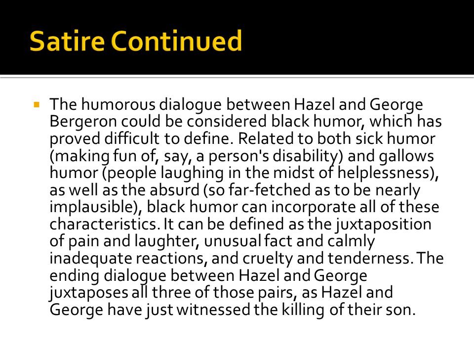  The humorous dialogue between Hazel and George Bergeron could be considered black humor, which has proved difficult to define.