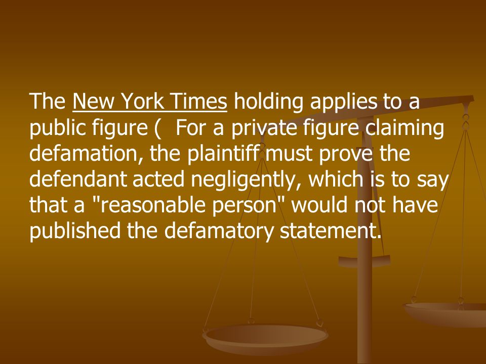 The New York Times holding applies to a public figure ( For a private figure claiming defamation, the plaintiff must prove the defendant acted negligently, which is to say that a reasonable person would not have published the defamatory statement.