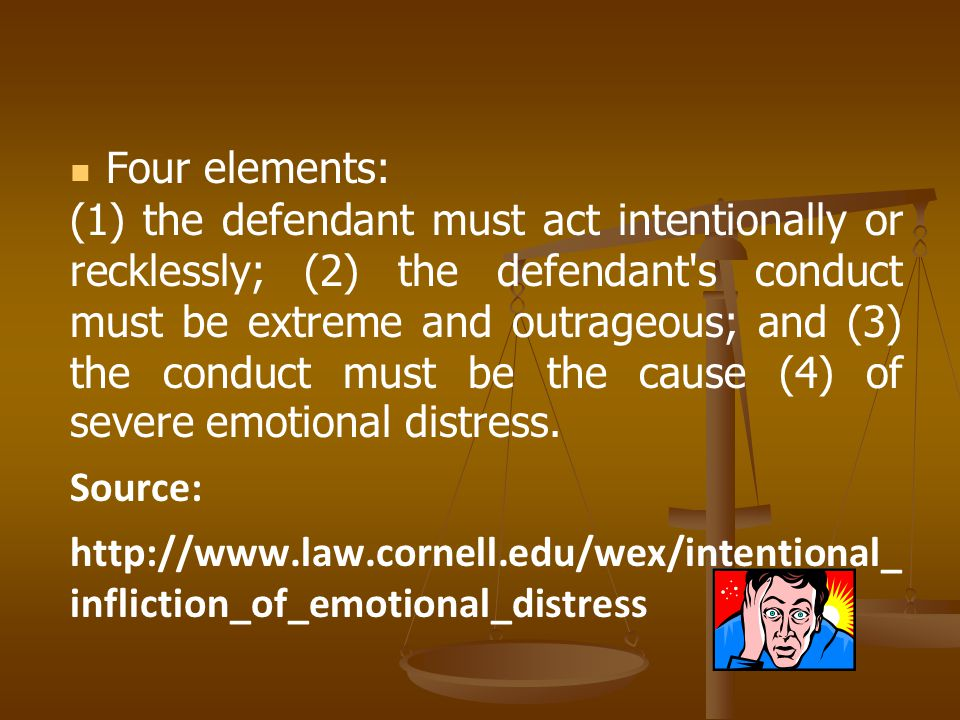 Four elements: (1) the defendant must act intentionally or recklessly; (2) the defendant s conduct must be extreme and outrageous; and (3) the conduct must be the cause (4) of severe emotional distress.