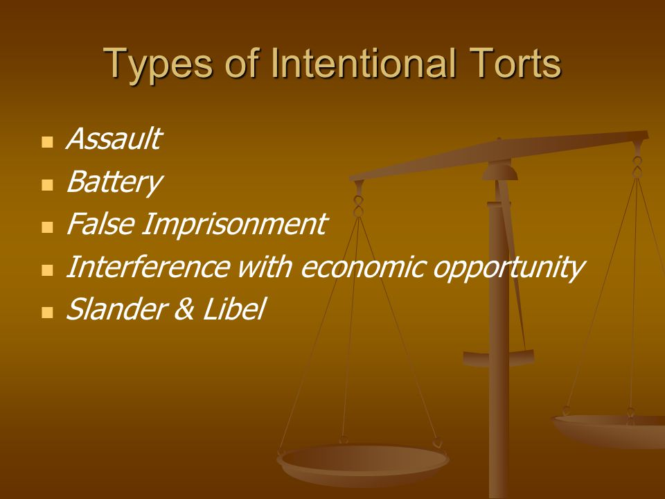 Types of Intentional Torts Assault Battery False Imprisonment Interference with economic opportunity Slander & Libel