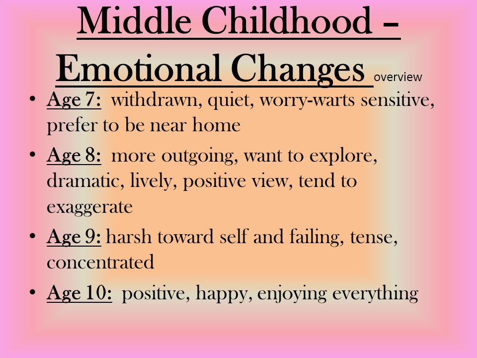 Middle Childhood – Emotional Changes overview Age 7: withdrawn, quiet, worry-warts sensitive, prefer to be near home Age 8: more outgoing, want to explore, dramatic, lively, positive view, tend to exaggerate Age 9: harsh toward self and failing, tense, concentrated Age 10: positive, happy, enjoying everything