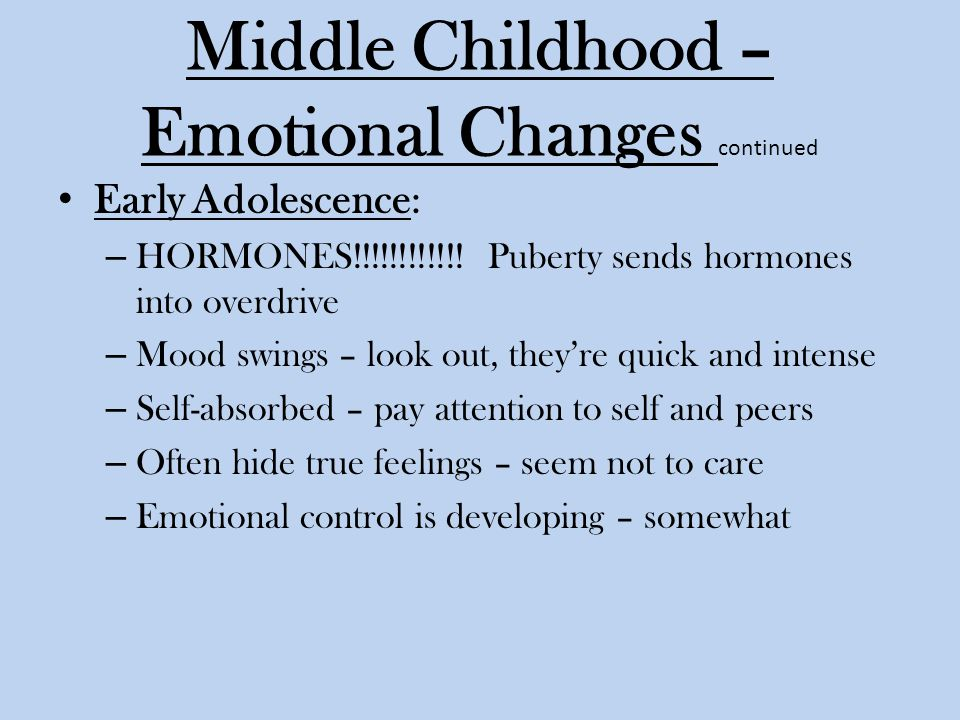 Middle Childhood – Emotional Changes continued Early Adolescence: – HORMONES!!!!!!!!!!!.