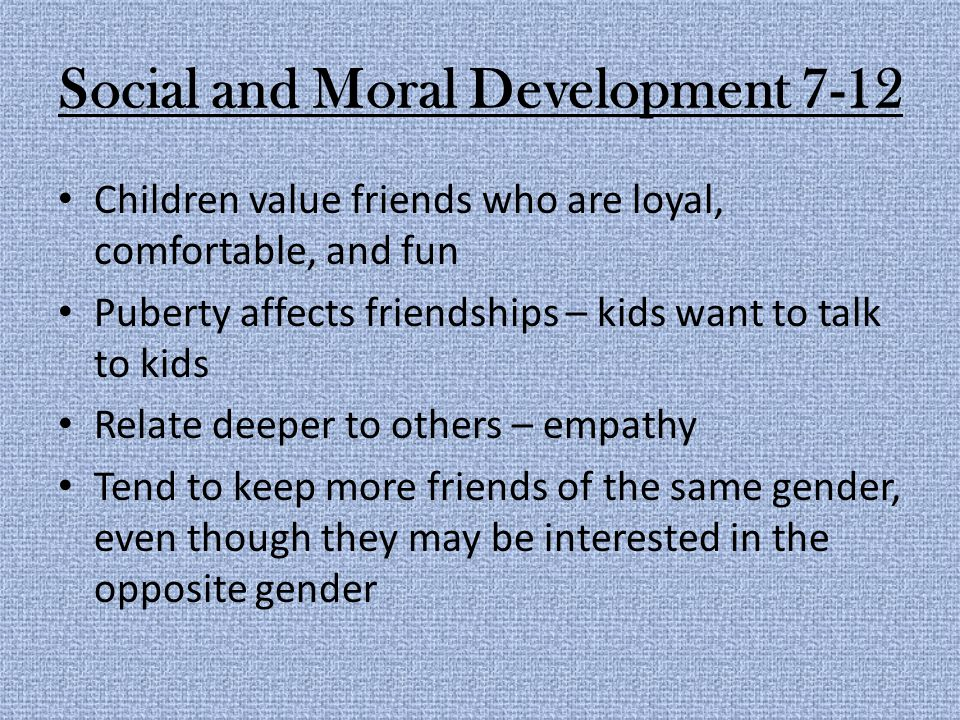 Social and Moral Development 7-12 Children value friends who are loyal, comfortable, and fun Puberty affects friendships – kids want to talk to kids Relate deeper to others – empathy Tend to keep more friends of the same gender, even though they may be interested in the opposite gender