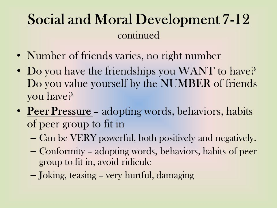 Social and Moral Development 7-12 continued Number of friends varies, no right number Do you have the friendships you WANT to have.