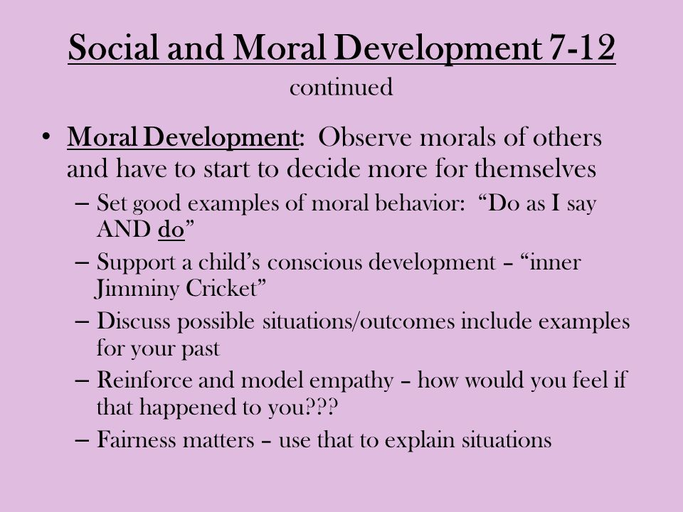Social and Moral Development 7-12 continued Moral Development: Observe morals of others and have to start to decide more for themselves – Set good examples of moral behavior: Do as I say AND do – Support a child's conscious development – inner Jimminy Cricket – Discuss possible situations/outcomes include examples for your past – Reinforce and model empathy – how would you feel if that happened to you??.