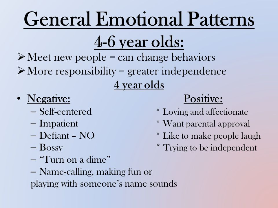 General Emotional Patterns 4-6 year olds:  Meet new people = can change behaviors  More responsibility = greater independence 4 year olds Negative:Positive: – Self-centered * Loving and affectionate – Impatient * Want parental approval – Defiant – NO * Like to make people laugh – Bossy* Trying to be independent – Turn on a dime – Name-calling, making fun or playing with someone's name sounds